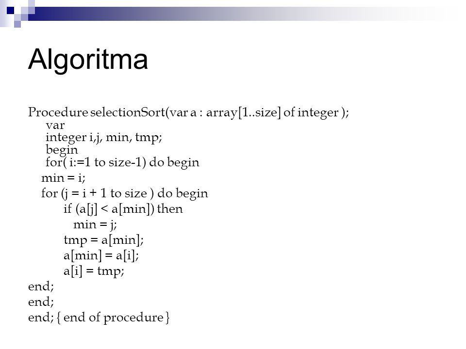 Algoritma Procedure selectionSort(var a : array[1..size] of integer ); var integer i,j, min, tmp; begin for( i:=1 to size-1) do begin.